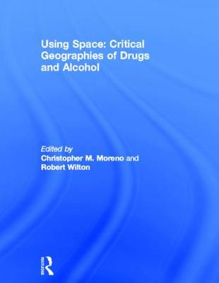 Using Space: Critical Geographies of Drugs and Alcohol (Hardback)