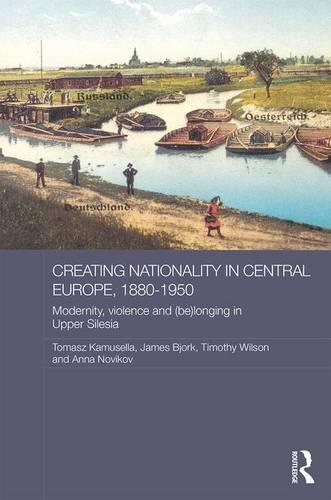 Creating Nationality in Central Europe, 1880-1950: Modernity, Violence and (Be) Longing in Upper Silesia - Routledge Studies in the History of Russia and Eastern Europe (Hardback)