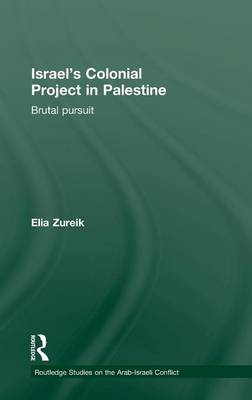 Israel's Colonial Project in Palestine: Brutal Pursuit - Routledge Studies on the Arab-Israeli Conflict (Hardback)