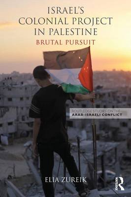 Israel's Colonial Project in Palestine: Brutal Pursuit - Routledge Studies on the Arab-Israeli Conflict (Paperback)