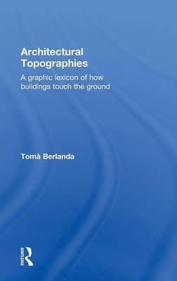 Architectural Topographies: A Graphic Lexicon of How Buildings Touch the Ground (Hardback)