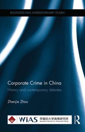 Corporate Crime in China: History and contemporary debates - Routledge-WIAS Interdisciplinary Studies (Hardback)