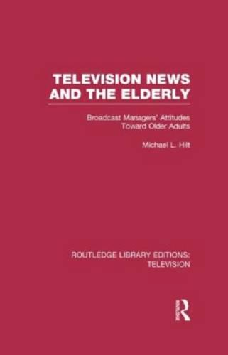 Television News and the Elderly: Broadcast Managers' Attitudes Toward Older Adults - Routledge Library Editions: Television (Hardback)