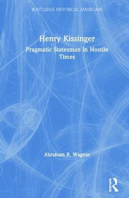 Henry Kissinger: Pragmatic Statesman in Hostile Times - Routledge Historical Americans (Hardback)