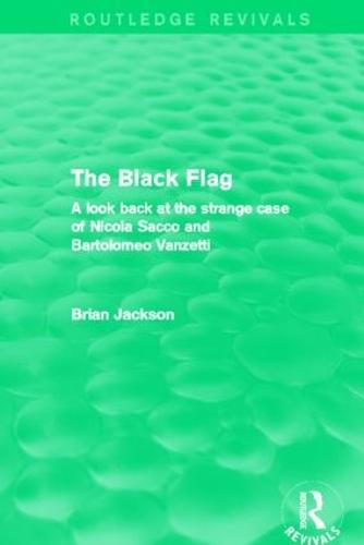 The Black Flag: A look back at the strange case of Nicola Sacco and Bartolomeo Vanzetti - Routledge Revivals (Hardback)