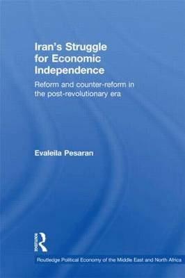 Iran's Struggle for Economic Independence: Reform and Counter-Reform in the Post-Revolutionary Era - Routledge Political Economy of the Middle East and North Africa (Paperback)