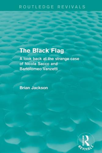 The Black Flag: A look back at the strange case of Nicola Sacco and Bartolomeo Vanzetti - Routledge Revivals (Paperback)