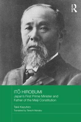 Ito Hirobumi - Japan's First Prime Minister and Father of the Meiji Constitution - Routledge Studies in the Modern History of Asia (Hardback)