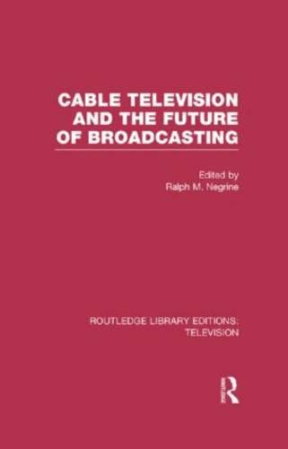 Cable Television and the Future of Broadcasting - Routledge Library Editions: Television (Hardback)