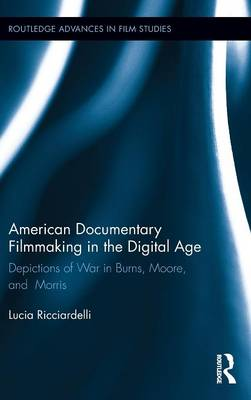 American Documentary Filmmaking in the Digital Age: Depictions of War in Burns, Moore, and Morris - Routledge Advances in Film Studies (Hardback)