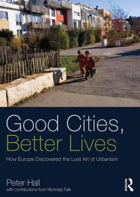 Good Cities, Better Lives: How Europe Discovered the Lost Art of Urbanism - Planning, History and Environment Series (Paperback)