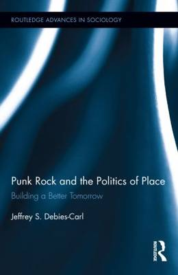Punk Rock and the Politics of Place: Building a Better Tomorrow - Routledge Advances in Sociology (Hardback)