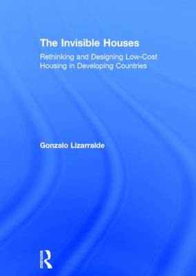 The Invisible Houses: Rethinking and designing low-cost housing in developing countries (Hardback)