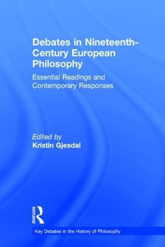 Debates in Nineteenth-Century European Philosophy: Essential Readings and Contemporary Responses - Key Debates in the History of Philosophy (Hardback)