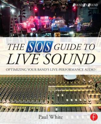 The SOS Guide to Live Sound: Optimising Your Band's Live-Performance Audio - Sound On Sound Presents... (Paperback)