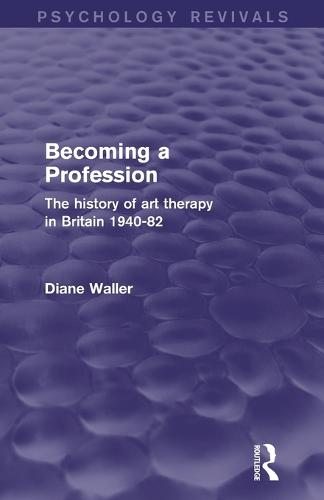 Becoming a Profession (Psychology Revivals): The History of Art Therapy in Britain 1940-82 - Psychology Revivals (Paperback)