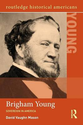 Brigham Young: Sovereign in America - Routledge Historical Americans (Paperback)