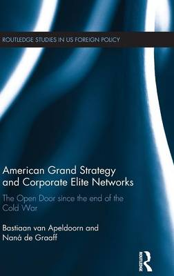 American Grand Strategy and Corporate Elite Networks: The Open Door since the End of the Cold War (Hardback)