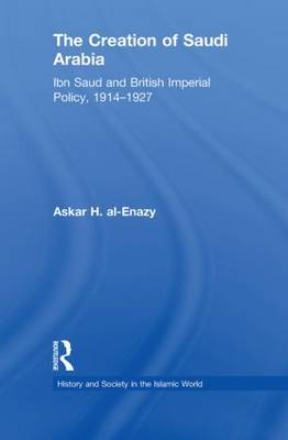 The Creation of Saudi Arabia: Ibn Saud and British Imperial Policy, 1914-1927 (Paperback)