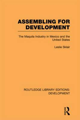 Assembling for Development: The Maquila Industry in Mexico and the United States - Routledge Library Editions: Development (Paperback)