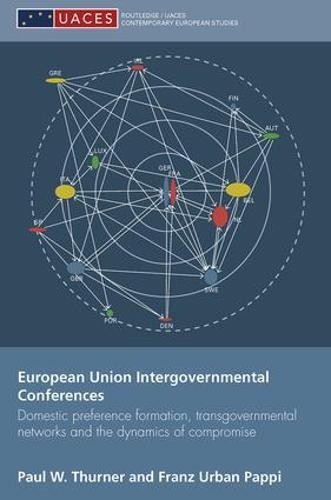 European Union Intergovernmental Conferences: Domestic preference formation, transgovernmental networks and the dynamics of compromise - Routledge/UACES Contemporary European Studies (Paperback)