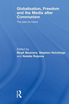 Globalisation, Freedom and the Media after Communism: The Past as Future - Routledge Europe-Asia Studies (Paperback)