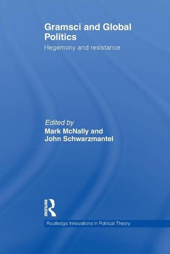Gramsci and Global Politics: Hegemony and resistance - Routledge Innovations in Political Theory (Paperback)
