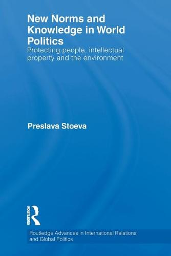 New Norms and Knowledge in World Politics: Protecting people, intellectual property and the environment - Routledge Advances in International Relations and Global Politics (Paperback)
