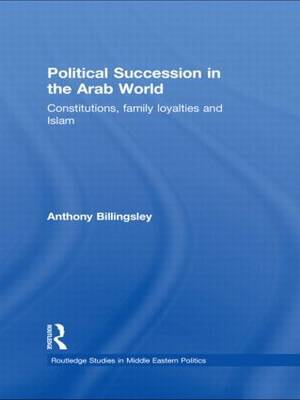 Political Succession in the Arab World: Constitutions, Family Loyalties and Islam - Routledge Studies in Middle Eastern Politics (Paperback)