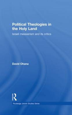 Political Theologies in the Holy Land: Israeli Messianism and its Critics - Routledge Jewish Studies Series (Paperback)