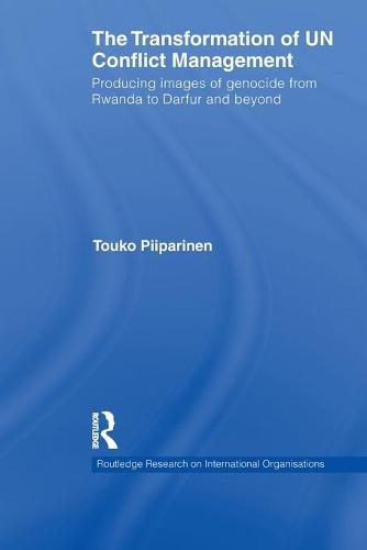 The Transformation of UN Conflict Management: Producing images of genocide from Rwanda to Darfur and beyond - Routledge Research on International Organisations (Paperback)