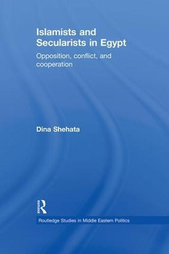 Islamists and Secularists in Egypt: Opposition, Conflict & Cooperation - Routledge Studies in Middle Eastern Politics (Paperback)