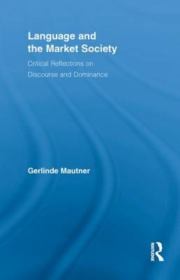 Language and the Market Society: Critical Reflections on Discourse and Dominance - Routledge Critical Studies in Discourse (Paperback)