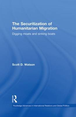 The Securitization of Humanitarian Migration: Digging moats and sinking boats - Routledge Advances in International Relations and Global Politics (Paperback)