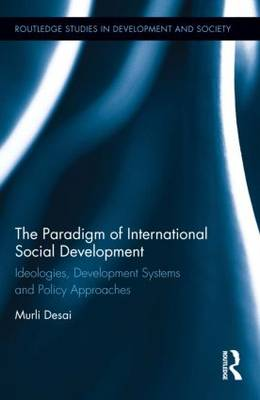The Paradigm of International Social Development: Ideologies, Development Systems and Policy Approaches - Routledge Studies in Development and Society (Hardback)