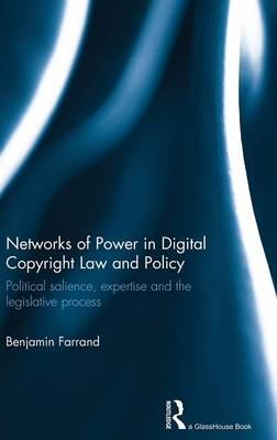 Networks of Power in Digital Copyright Law and Policy: Political Salience, Expertise and the Legislative Process (Hardback)