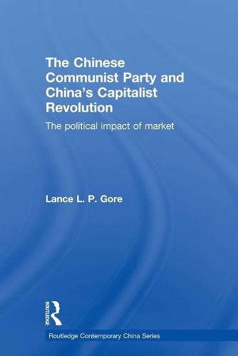 The Chinese Communist Party and China's Capitalist Revolution: The Political Impact of Market - Routledge Contemporary China Series (Paperback)