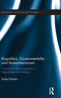 Biopolitics, Governmentality and Humanitarianism: 'Caring' for the Population in Afghanistan and Belarus - Routledge Critical Security Studies (Hardback)