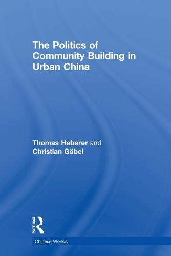 The Politics of Community Building in Urban China - Chinese Worlds (Paperback)