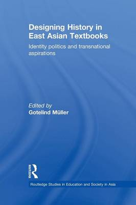 Designing History in East Asian Textbooks: Identity Politics and Transnational Aspirations - Routledge Studies in Education and Society in Asia (Paperback)
