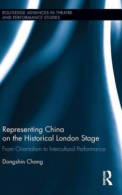 Representing China on the Historical London Stage: From Orientalism to Intercultural Performance - Routledge Advances in Theatre & Performance Studies (Hardback)