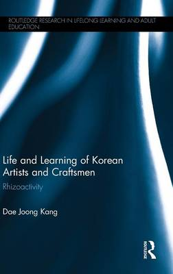 Life and Learning of Korean Artists and Craftsmen: Rhizoactivity - Routledge Research in Lifelong Learning and Adult Education (Hardback)