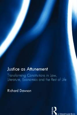 Justice as Attunement: Transforming Constitutions in Law, Literature, Economics and the Rest of Life (Hardback)