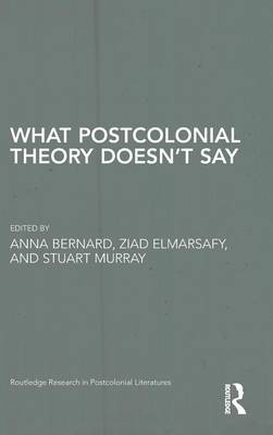 What Postcolonial Theory Doesn't Say - Routledge Research in Postcolonial Literatures (Hardback)