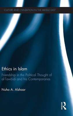 Ethics in Islam: Friendship in the Political Thought of  Al-Tawhidi and his Contemporaries - Culture and Civilization in the Middle East (Hardback)