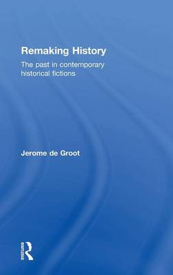 Remaking History: The Past in Contemporary Historical Fictions (Hardback)