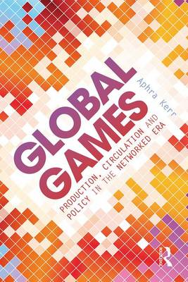 Global Games: Production, Circulation and Policy in the Networked Era (Paperback)