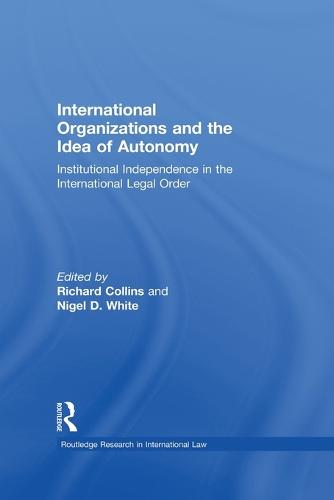 International Organizations and the Idea of Autonomy: Institutional Independence in the International Legal Order (Paperback)