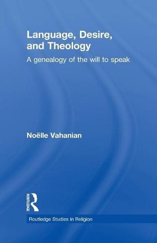 Language, Desire and Theology: A Genealogy of the Will to Speak - Routledge Studies in Religion (Paperback)