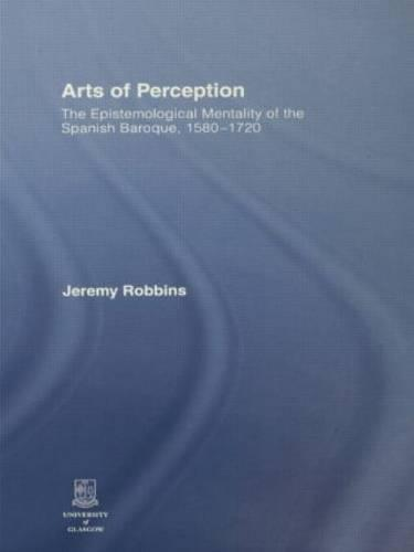 Arts of Perception: The Epistemological Mentality of the Spanish Baroque, 1580-1720 (Paperback)